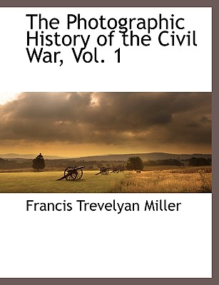 The Photographic History of the Civil War, Vol. 1, Miller, Francis Trevelyan