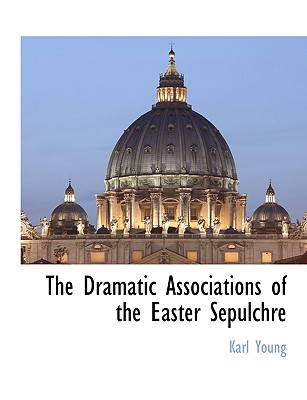 The Dramatic Associations of the Easter Sepulchre, Young, Karl