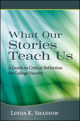 Image for What Our Stories Teach Us: A Guide to Critical Reflection for College Faculty