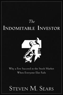 The Indomitable Investor  Why a Few Succeed in the Stock Market When Everyone Else Fails, Sears, Steven M.