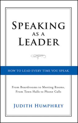 Image for Speaking As a Leader: How to Lead Every Time You Speak...From Board Rooms to Meeting Rooms, From Town Halls to Phone Calls