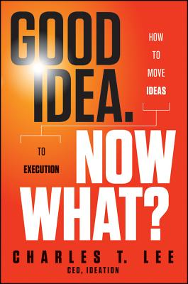 Image for Good Idea. Now What?: How to Move Ideas to Execution