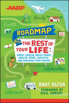 AARP Roadmap for the Rest of Your Life: Smart Choices About Money, Health, Work, Lifestyle ... and Pursuing Your Dreams, Bart Astor