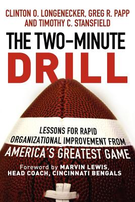 The Two Minute Drill: Lessons for Rapid Organizational Improvement from America's Greatest Game, Longenecker, Clinton O.; Papp, Greg R.; Stansfield, Timothy C.