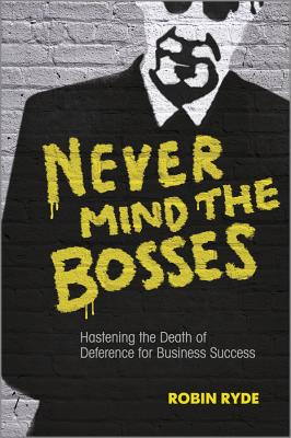Image for Never Mind the Bosses: Hastening the Death of Deference for Business Success