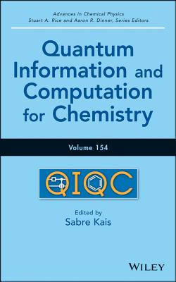 Advances in Chemical Physics, Quantum Information and Computation for Chemistry (Volume 154), Sabre Kais  (Editor), Aaron R. Dinner (Series Editor), Stuart A. Rice (Series Editor), Birgitta Whaley (Foreword)