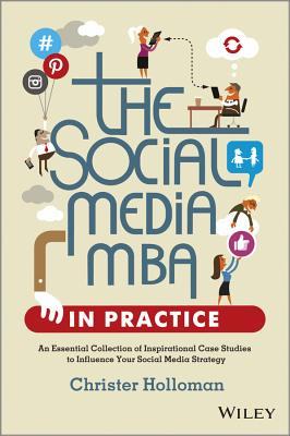 Image for The Social Media MBA in Practice: An Essential Collection of Inspirational Case Studies to Influence your Social Media Strategy