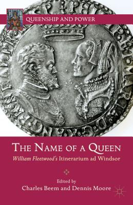 The Name of a Queen: William Fleetwood's Itinerarium ad Windsor (Queenship and Power)