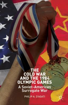 The Cold War and the 1984 Olympic Games: A Soviet-American Surrogate War, D'Agati, Philip