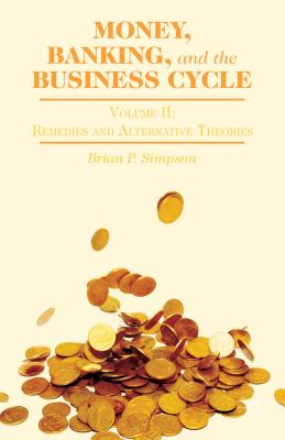 Money, Banking, and the Business Cycle: Volume II: Remedies and Alternative Theories, Simpson, Brian P.