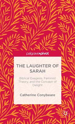 The Laughter of Sarah: Biblical Exegesis, Feminist Theory, and the Concept of Delight (Palgrave Pivot), Catherine Conybeare