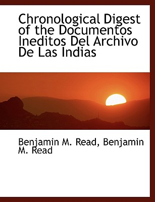 Chronological Digest of the Documentos Ineditos Del Archivo De Las Indias, Read, Benjamin M.
