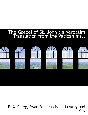 The Gospel of St. John: a Verbatim Translation from the Vatican ms.,, Paley, F. A.