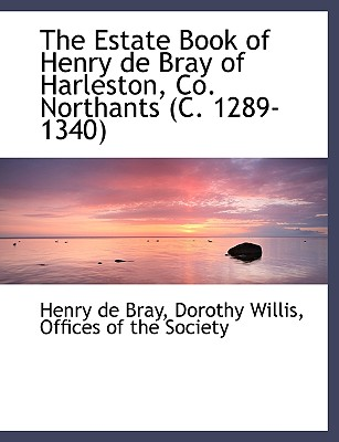 The Estate Book of Henry de Bray of Harleston, Co. Northants (C. 1289-1340), Bray, Henry De; Willis, Dorothy