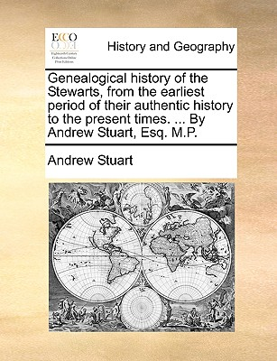 Image for Genealogical history of the Stewarts, from the earliest period of their authentic history to the present times. ... By Andrew Stuart, Esq. M.P.