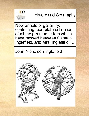 Image for New annals of gallantry: containing, complete collection of all the genuine letters which have passed between Captain Inglefield, and Mrs. Inglefield; ...