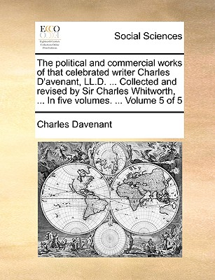 Image for The political and commercial works of that celebrated writer Charles D'avenant, LL.D. ... Collected and revised by Sir Charles Whitworth, ... In five volumes. ...  Volume 5 of 5
