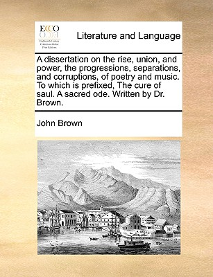 A dissertation on the rise, union, and power, the progressions, separations, and corruptions, of poetry and music. To which is prefixed, The cure of saul. A sacred ode. Written by Dr. Brown., Brown, John