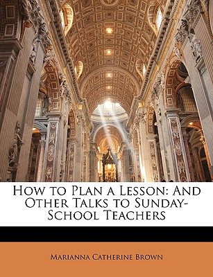 How to Plan a Lesson: And Other Talks to Sunday-School Teachers, Marianna Catherine Brown