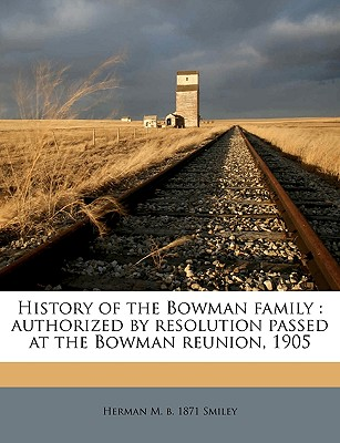 History of the Bowman family: authorized by resolution passed at the Bowman reunion, 1905, Smiley, Herman M. b. 1871