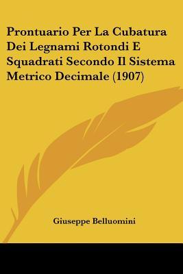 Prontuario Per La Cubatura Dei Legnami Rotondi E Squadrati Secondo Il Sistema Metrico Decimale (1907) (Italian Edition), Belluomini, Giuseppe