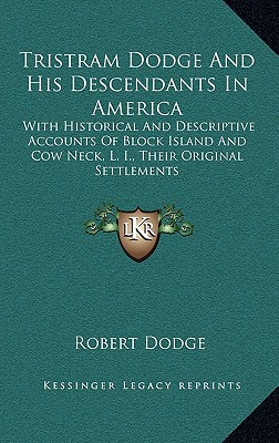 Tristram Dodge And His Descendants In America: With Historical And Descriptive Accounts Of Block Island And Cow Neck, L. I., Their Original Settlements, Dodge, Robert