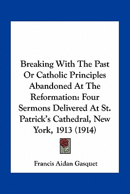 Image for Breaking With The Past Or Catholic Principles Abandoned At The Reformation: Four Sermons Delivered At St. Patrick's Cathedral, New York, 1913 (1914)