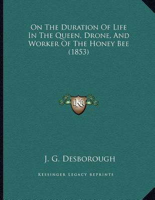 On The Duration Of Life In The Queen, Drone, And Worker Of The Honey Bee (1853), J. G. Desborough (Author)
