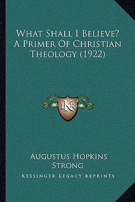 What Shall I Believe? A Primer Of Christian Theology (1922), Augustus Hopkins Strong