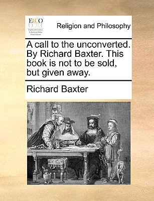 A call to the unconverted. By Richard Baxter. This book is not to be sold, but given away., Baxter, Richard