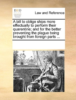 Image for A bill to oblige ships more effectually to perform their quarentine; and for the better preventing the plague being brought from foreign parts ...
