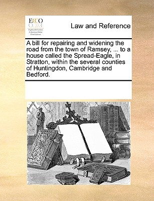 Image for A bill for repairing and widening the road from the town of Ramsey, ... to a house called the Spread-Eagle, in Stratton, within the several counties of Huntingdon, Cambridge and Bedford.