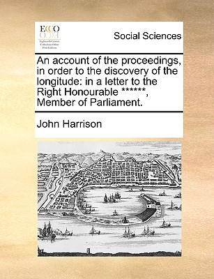 An account of the proceedings, in order to the discovery of the longitude: in a letter to the Right Honourable ******, Member of Parliament., Harrison, John
