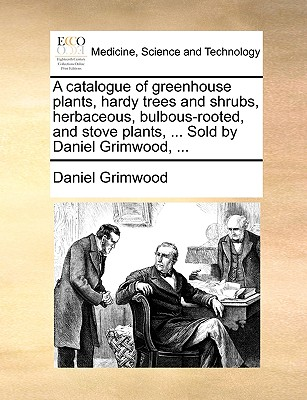 A catalogue of greenhouse plants, hardy trees and shrubs, herbaceous, bulbous-rooted, and stove plants, ... Sold by Daniel Grimwood, ..., Grimwood, Daniel