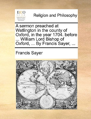 A sermon preached at Watlington in the county of Oxford, in the year 1704. before ... William Lord Bishop of Oxford, ... By Francis Sayer, ..., Sayer, Francis