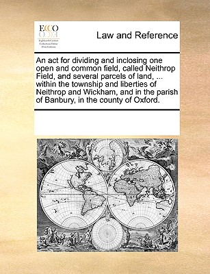 An act for dividing and inclosing one open and common field, called Neithrop Field, and several parcels of land, ... within the township and liberties ... parish of Banbury, in the county of Oxford., Multiple Contributors, See Notes