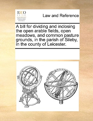 Image for A bill for dividing and inclosing the open arable fields, open meadows, and common pasture grounds, in the parish of Sileby, in the county of Leicester.