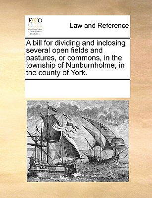 Image for A bill for dividing and inclosing several open fields and pastures, or commons, in the township of Nunburnholme, in the county of York.