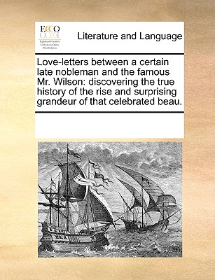 Love-letters between a certain late nobleman and the famous Mr. Wilson: discovering the true history of the rise and surprising grandeur of that celebrated beau., Multiple Contributors, See Notes