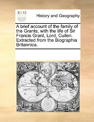 Image for A brief account of the family of the Grants; with the life of Sir Francis Grant, Lord, Cullen. Extracted from the Biographia Britannica.
