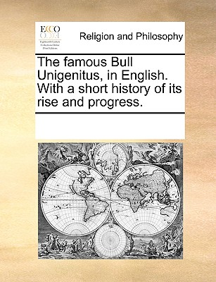The famous Bull Unigenitus, in English. With a short history of its rise and progress., Multiple Contributors, See Notes