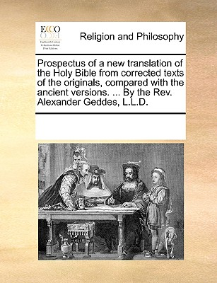 Prospectus of a new translation of the Holy Bible from corrected texts of the originals, compared with the ancient versions. ... By the Rev. Alexander Geddes, L.L.D., Multiple Contributors, See Notes