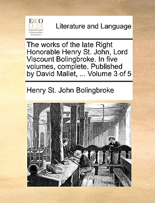 Image for The works of the late Right Honorable Henry St. John, Lord Viscount Bolingbroke. In five volumes, complete. Published by David Mallet, ...  Volume 3 of 5