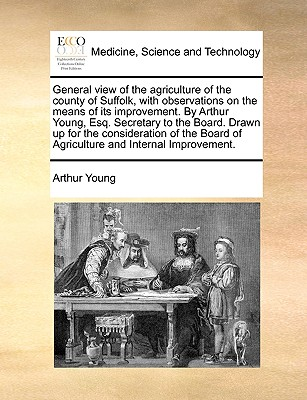 General view of the agriculture of the county of Suffolk, with observations on the means of its improvement. By Arthur Young, Esq. Secretary to the ... of Agriculture and Internal Improvement., Young, Arthur