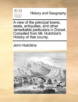 A view of the principal towns, seats, antiquities, and other remarkable particulars in Dorset. Compiled from Mr. Hutchins's History of that county., Hutchins, John