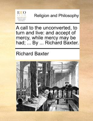 A call to the unconverted, to turn and live: and accept of mercy, while mercy may be had; ... By ... Richard Baxter., Baxter, Richard