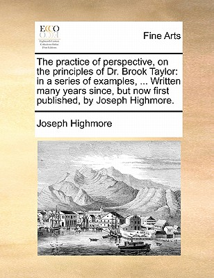 The practice of perspective, on the principles of Dr. Brook Taylor: in a series of examples, ... Written many years since, but now first published, by Joseph Highmore., Highmore, Joseph