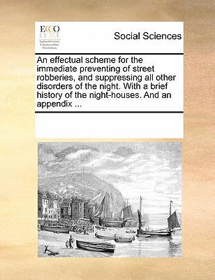 Image for An effectual scheme for the immediate preventing of street robberies, and suppressing all other disorders of the night. With a brief history of the night-houses. And an appendix ...