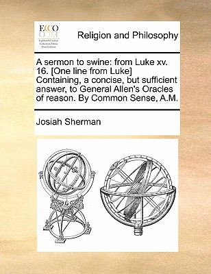 A sermon to swine: from Luke xv. 16. [One line from Luke] Containing, a concise, but sufficient answer, to General Allen's Oracles of reason. By Common Sense, A.M., Sherman, Josiah
