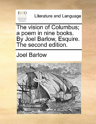 The vision of Columbus; a poem in nine books. By Joel Barlow, Esquire. The second edition., Barlow, Joel